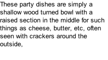 These party dishes are simply a shallow wood turned bowl with a raised section in the middle for such things as cheese, butter, etc, often seen with crackers around the outside,