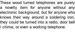 These wood turned telephones are purely a novelty item for anyone without any electronic background, but for anyone who knows their way around a soldering iron, they could be turned into a radio, door bell / chime, or even a working telephone.