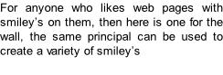 For anyone who likes web pages with smiley's on them, then here is one for the wall, the same principal can be used to create a variety of smiley's